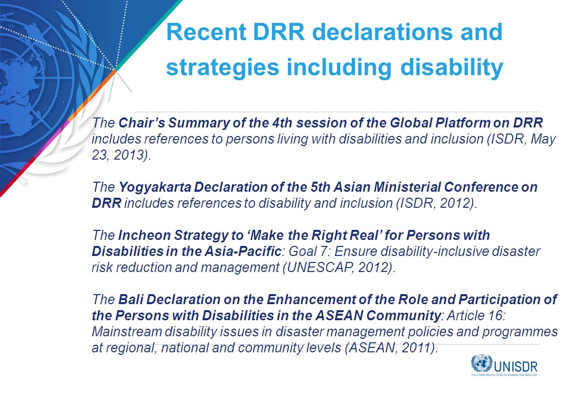 Recent DRR declarations and strategies including disability The Chairs Summary of the 4th session of the Global Platform on DRR includes references to