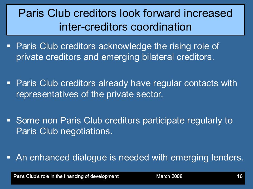 Paris Clubs role in the financing of development March Paris Club creditors look forward increased inter-creditors coordination Paris Club creditors acknowledge the rising role of private creditors and emerging bilateral creditors.