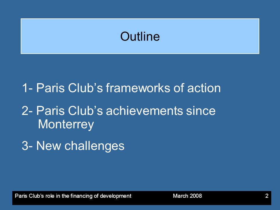 Paris Clubs role in the financing of development March Outline 1- Paris Clubs frameworks of action 2- Paris Clubs achievements since Monterrey 3- New challenges