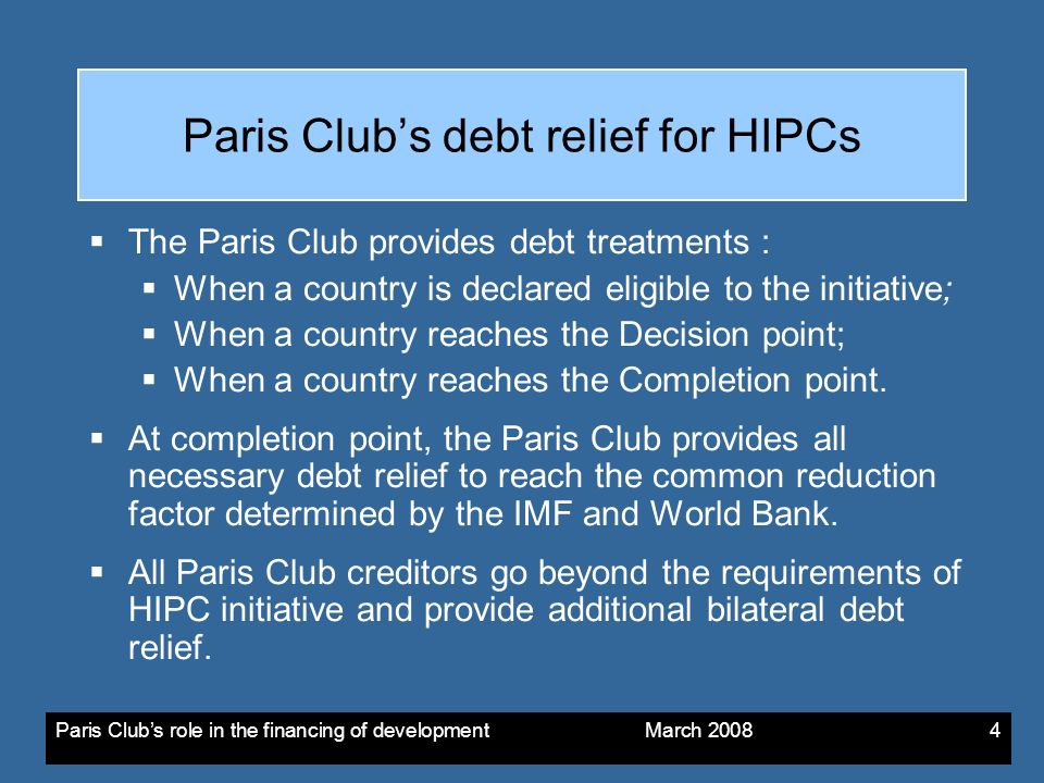 Paris Clubs role in the financing of development March The Paris Club provides debt treatments : When a country is declared eligible to the initiative; When a country reaches the Decision point; When a country reaches the Completion point.