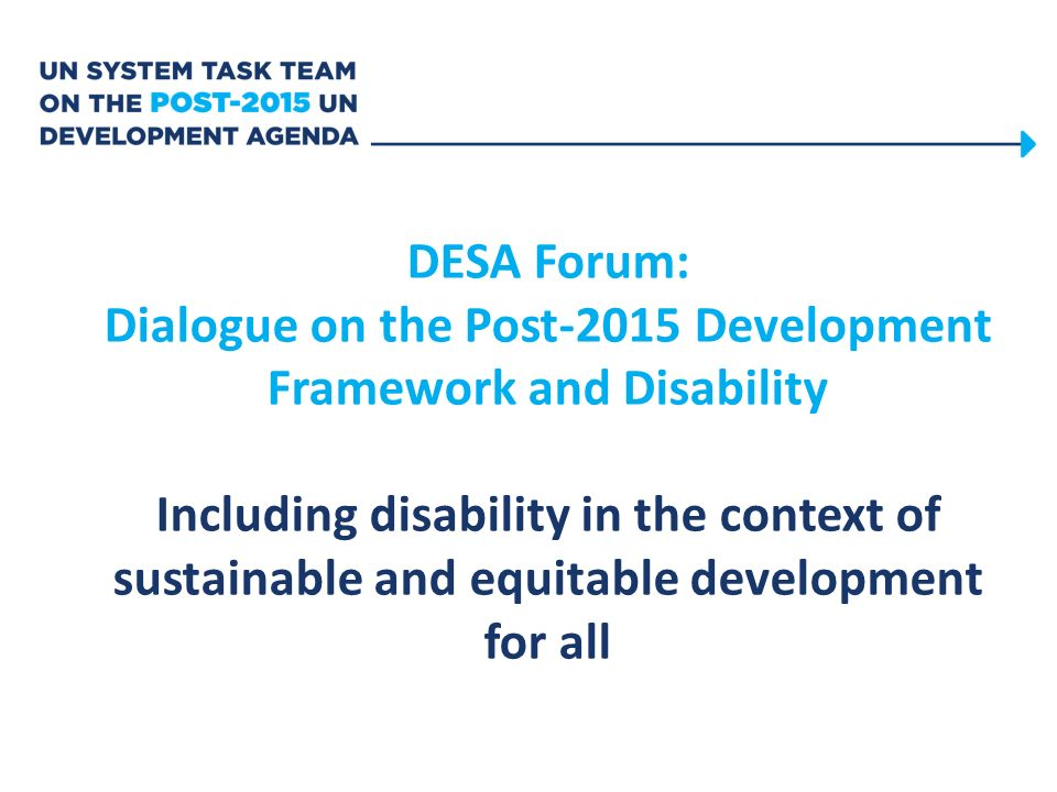DESA Forum: Dialogue on the Post-2015 Development Framework and Disability Including disability in the context of sustainable and equitable development for all