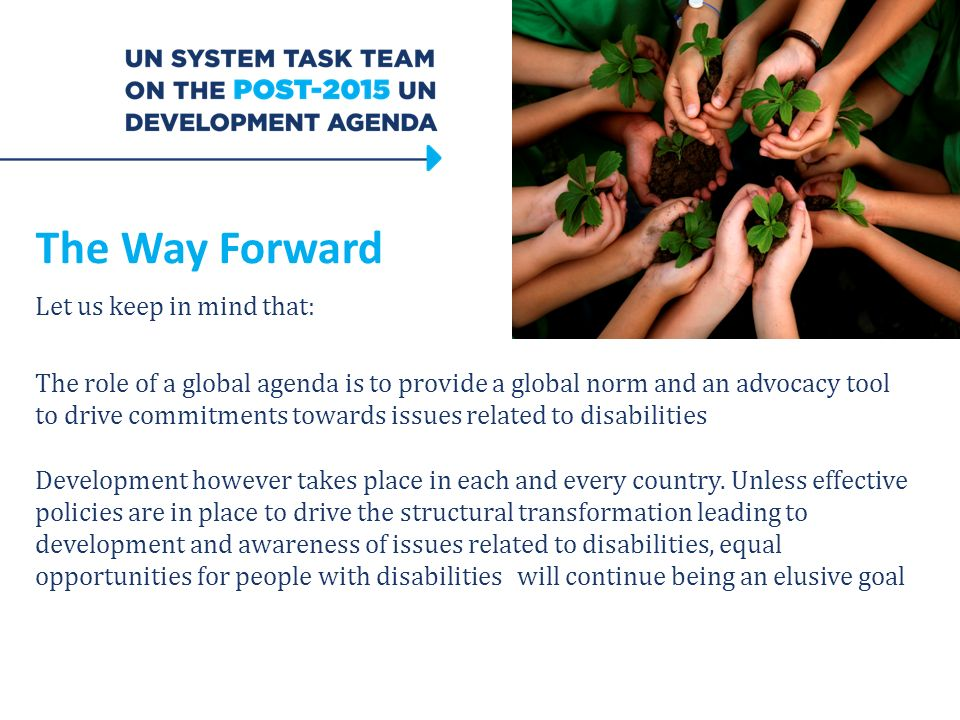 The Way Forward Let us keep in mind that: The role of a global agenda is to provide a global norm and an advocacy tool to drive commitments towards issues related to disabilities Development however takes place in each and every country.