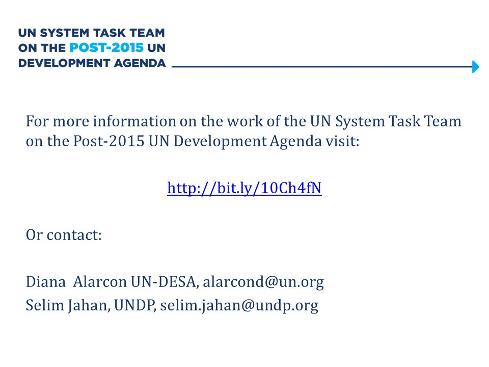 For more information on the work of the UN System Task Team on the Post-2015 UN Development Agenda visit: http://bit.ly/10Ch4fN Or contact: Diana Alarcon UN-DESA, alarcond@un.org Selim Jahan, UNDP, selim.jahan@undp.org
