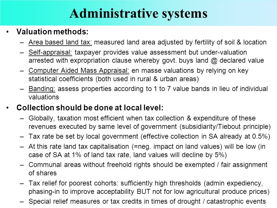 Administrative systems Valuation methods: –Area based land tax: measured land area adjusted by fertility of soil & location –Self-appraisal: taxpayer provides value assessment but under-valuation arrested with expropriation clause whereby govt.