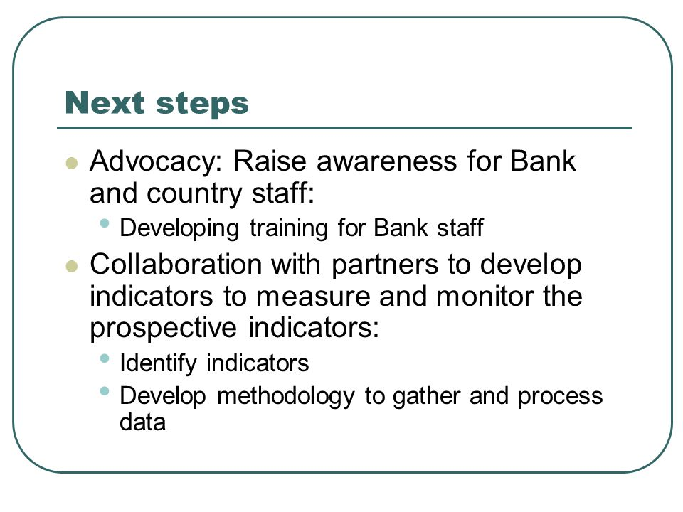 Next steps Advocacy: Raise awareness for Bank and country staff: Developing training for Bank staff Collaboration with partners to develop indicators to measure and monitor the prospective indicators: Identify indicators Develop methodology to gather and process data