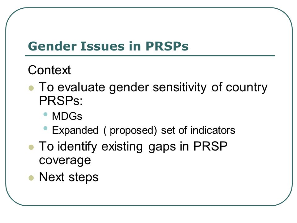 Gender Issues in PRSPs Context To evaluate gender sensitivity of country PRSPs: MDGs Expanded ( proposed) set of indicators To identify existing gaps in PRSP coverage Next steps
