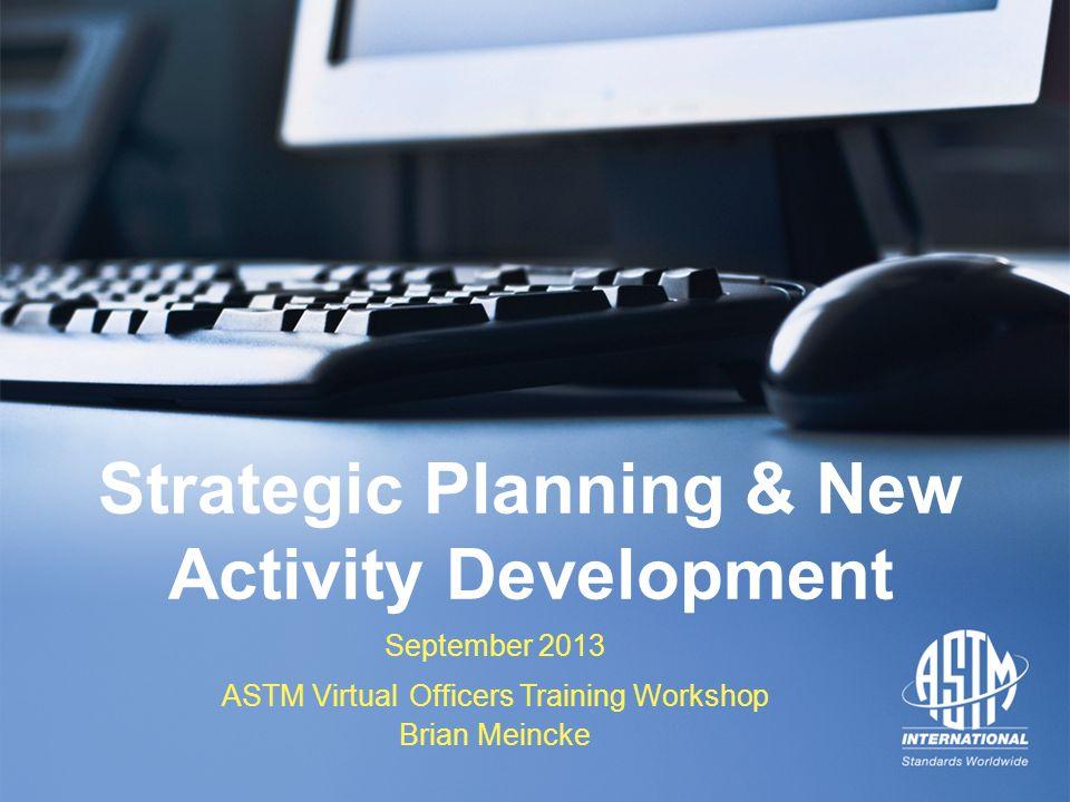 September 2013 ASTM Officers Training Workshop September 2013 ASTM Officers Training Workshop Strategic Planning & New Activity Development September 2013 ASTM Virtual Officers Training Workshop Brian Meincke