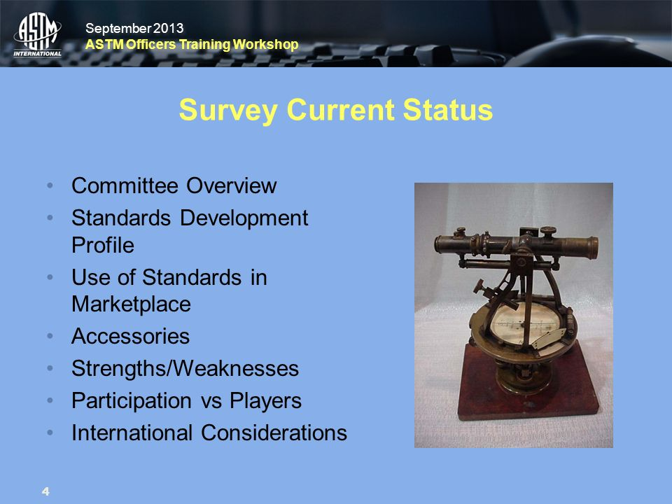 September 2013 ASTM Officers Training Workshop September 2013 ASTM Officers Training Workshop Survey Current Status Committee Overview Standards Development Profile Use of Standards in Marketplace Accessories Strengths/Weaknesses Participation vs Players International Considerations 4