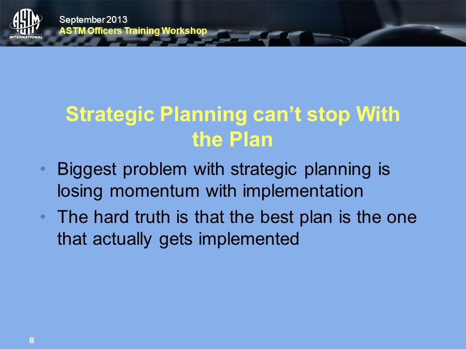 September 2013 ASTM Officers Training Workshop September 2013 ASTM Officers Training Workshop Strategic Planning cant stop With the Plan Biggest probl