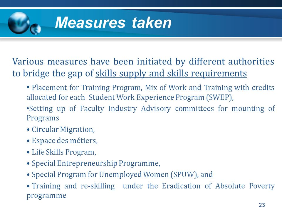Measures taken 23 Various measures have been initiated by different authorities to bridge the gap of skills supply and skills requirements Placement f