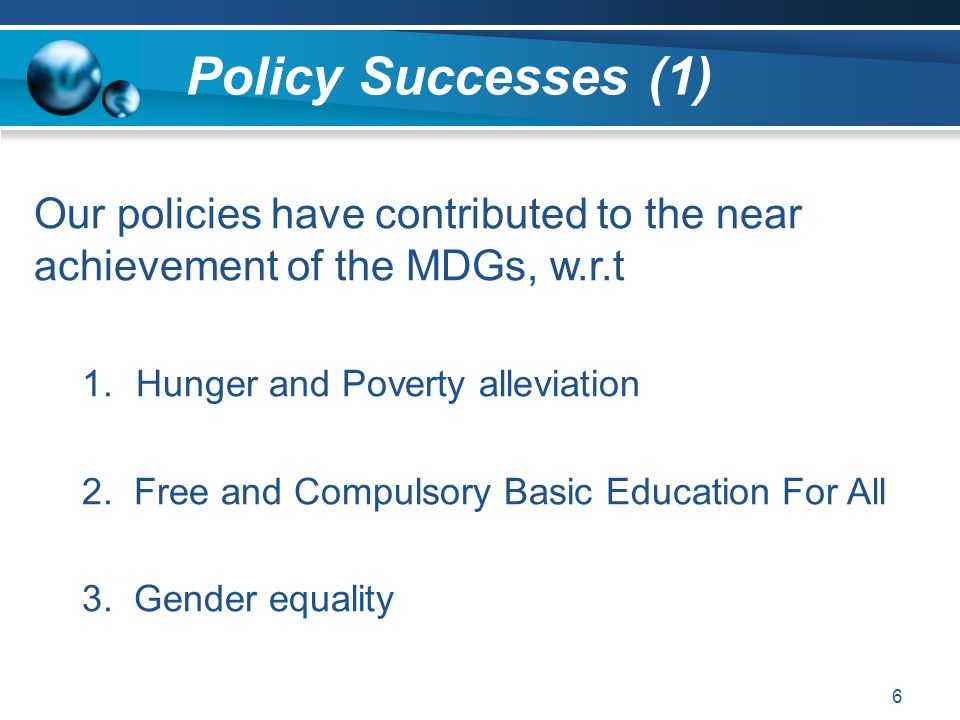 Policy Successes (1) 6 Our policies have contributed to the near achievement of the MDGs, w.r.t 1.Hunger and Poverty alleviation 2. Free and Compulsor
