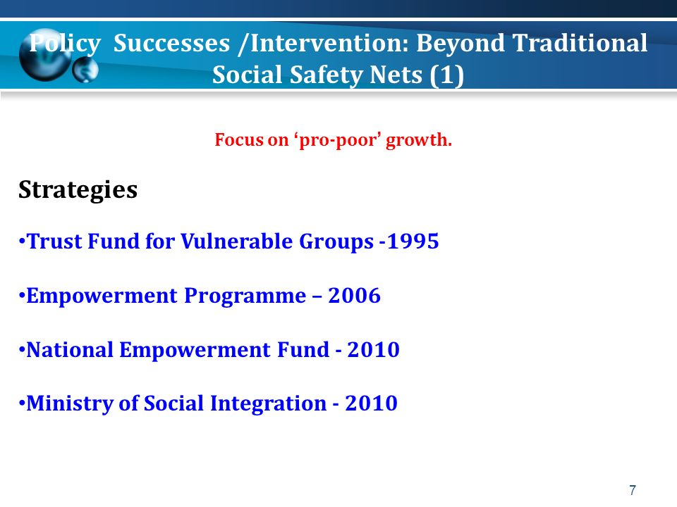7 Focus on pro-poor growth. Strategies Trust Fund for Vulnerable Groups -1995 Empowerment Programme – 2006 National Empowerment Fund - 2010 Ministry o