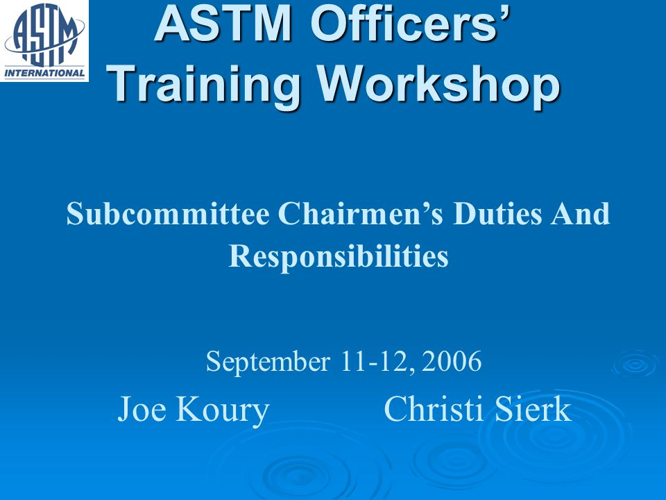 ASTM Officers Training Workshop Subcommittee Chairmens Duties And Responsibilities September 11-12, 2006 Joe KouryChristi Sierk