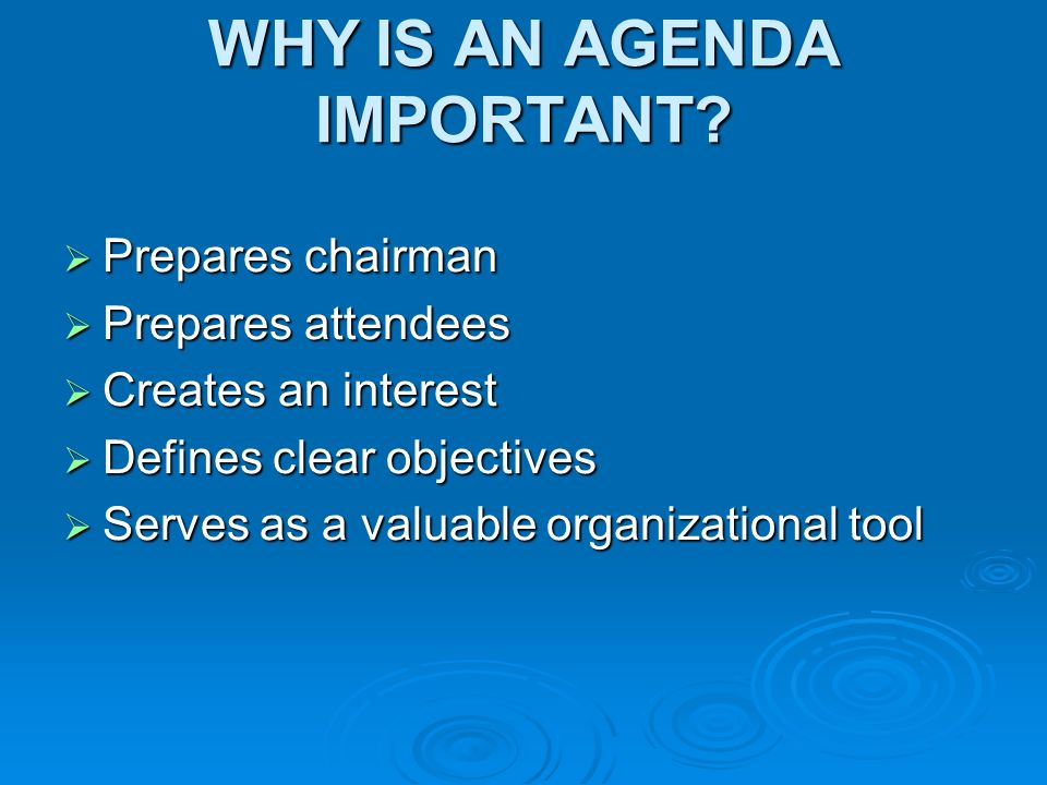 WHY IS AN AGENDA IMPORTANT? Prepares chairman Prepares chairman Prepares attendees Prepares attendees Creates an interest Creates an interest Defines