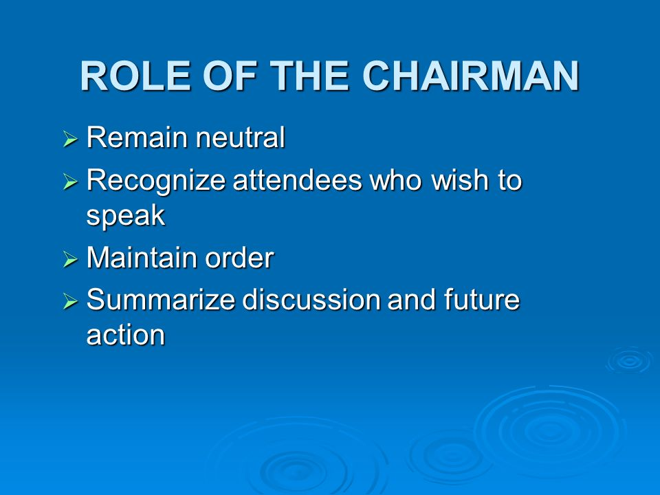ROLE OF THE CHAIRMAN Remain neutral Remain neutral Recognize attendees who wish to speak Recognize attendees who wish to speak Maintain order Maintain