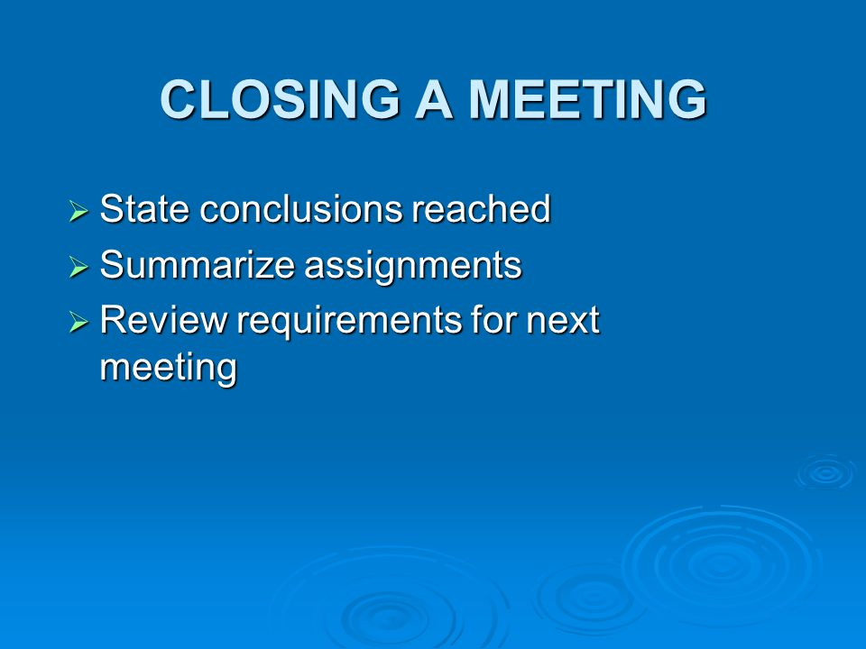 CLOSING A MEETING State conclusions reached State conclusions reached Summarize assignments Summarize assignments Review requirements for next meeting