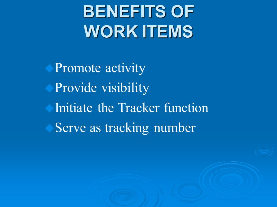 BENEFITS OF WORK ITEMS u Promote activity u Provide visibility u Initiate the Tracker function u Serve as tracking number
