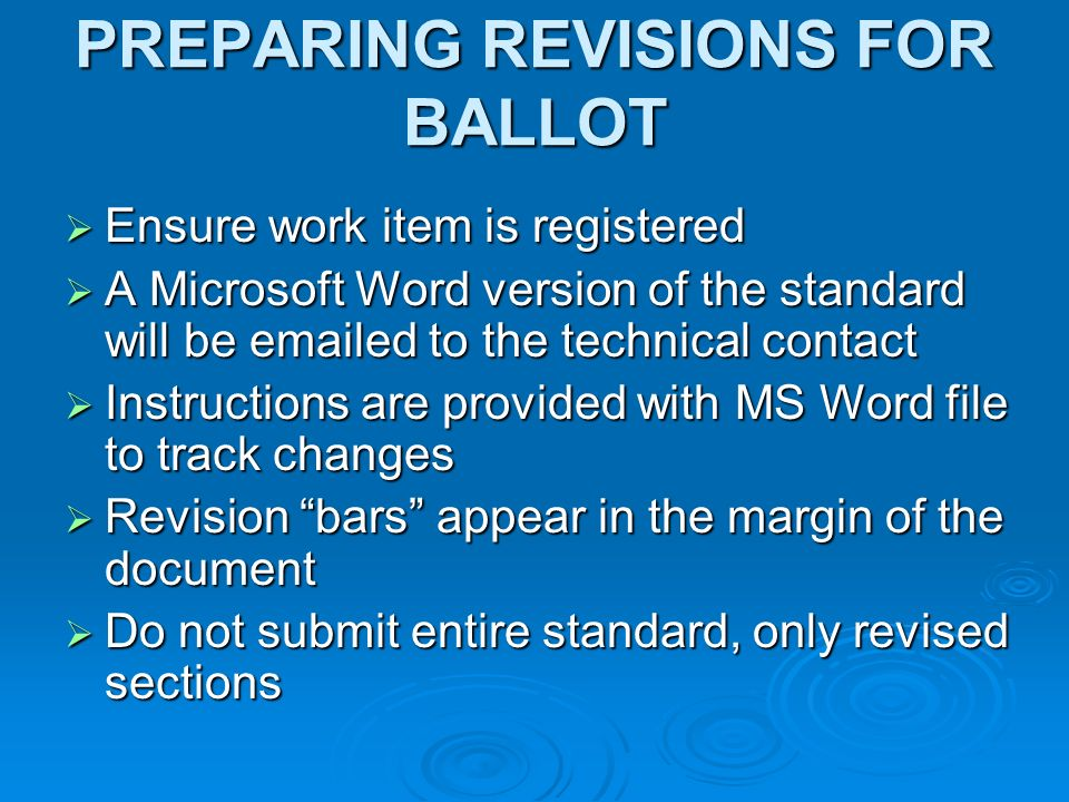 PREPARING REVISIONS FOR BALLOT Ensure work item is registered Ensure work item is registered A Microsoft Word version of the standard will be emailed to the technical contact A Microsoft Word version of the standard will be emailed to the technical contact Instructions are provided with MS Word file to track changes Instructions are provided with MS Word file to track changes Revision bars appear in the margin of the document Revision bars appear in the margin of the document Do not submit entire standard, only revised sections Do not submit entire standard, only revised sections