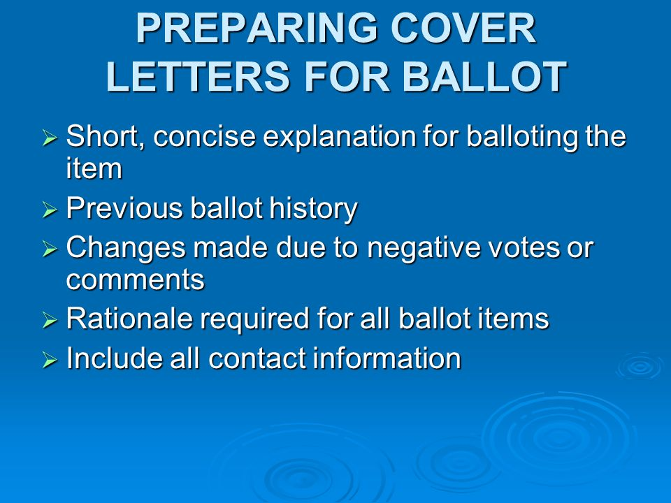 PREPARING COVER LETTERS FOR BALLOT Short, concise explanation for balloting the item Short, concise explanation for balloting the item Previous ballot history Previous ballot history Changes made due to negative votes or comments Changes made due to negative votes or comments Rationale required for all ballot items Rationale required for all ballot items Include all contact information Include all contact information
