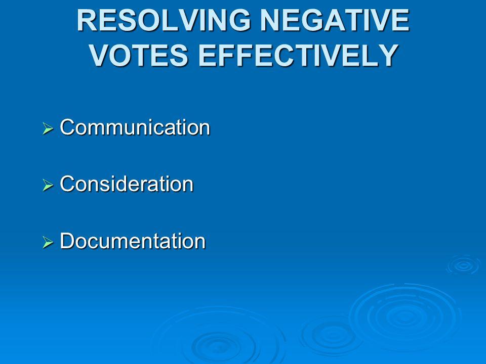RESOLVING NEGATIVE VOTES EFFECTIVELY Communication Communication Consideration Consideration Documentation Documentation