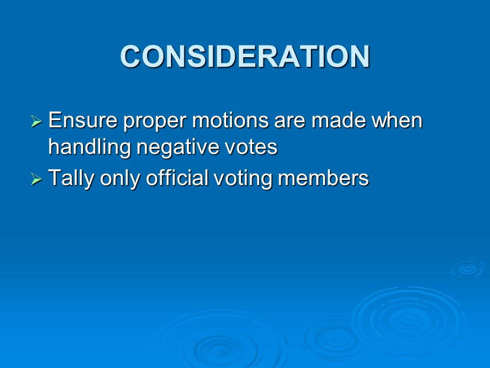 CONSIDERATION Ensure proper motions are made when handling negative votes Ensure proper motions are made when handling negative votes Tally only official voting members Tally only official voting members