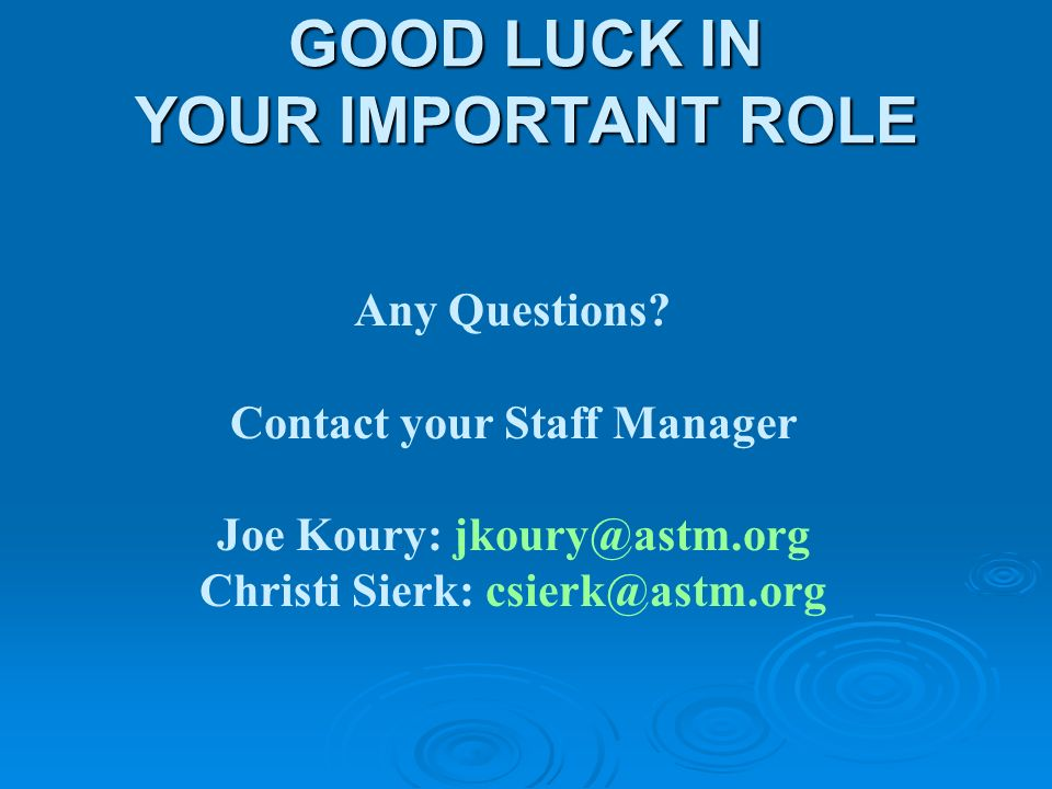 GOOD LUCK IN YOUR IMPORTANT ROLE Any Questions? Contact your Staff Manager Joe Koury: jkoury@astm.org Christi Sierk: csierk@astm.org