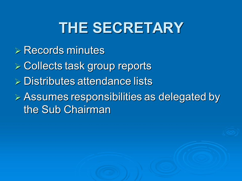 THE SECRETARY Records minutes Records minutes Collects task group reports Collects task group reports Distributes attendance lists Distributes attendance lists Assumes responsibilities as delegated by the Sub Chairman Assumes responsibilities as delegated by the Sub Chairman