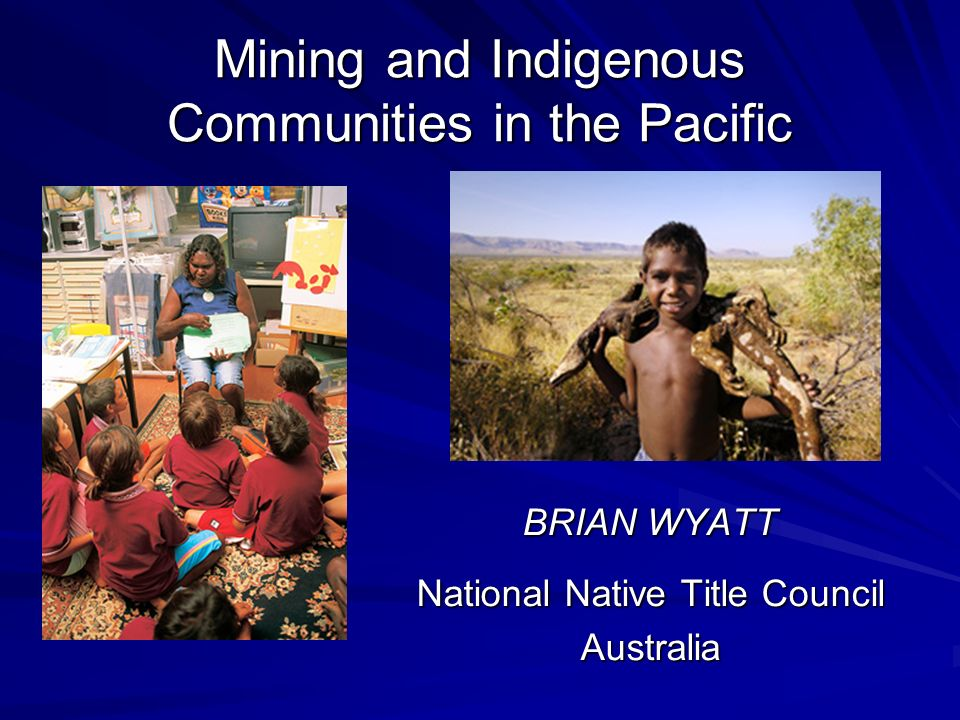 Mining and Indigenous Communities in the Pacific BRIAN WYATT National Native Title Council Australia