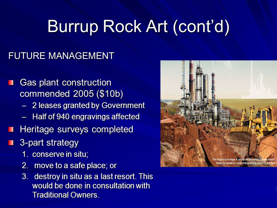 Burrup Rock Art (contd) FUTURE MANAGEMENT Gas plant construction commended 2005 ($10b) –2 leases granted by Government –Half of 940 engravings affecte
