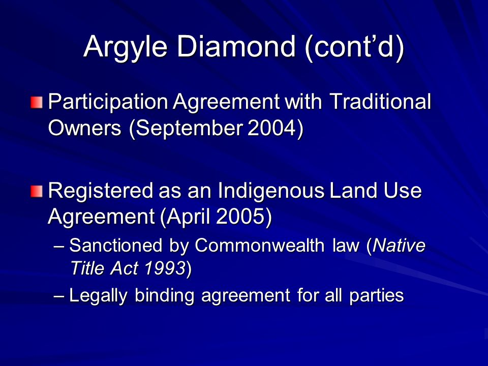 Argyle Diamond (contd) Participation Agreement with Traditional Owners (September 2004) Registered as an Indigenous Land Use Agreement (April 2005) –Sanctioned by Commonwealth law (Native Title Act 1993) –Legally binding agreement for all parties