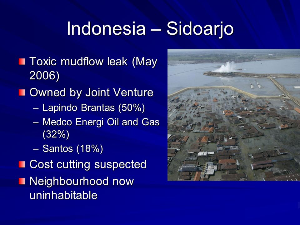 Indonesia – Sidoarjo Toxic mudflow leak (May 2006) Owned by Joint Venture –Lapindo Brantas (50%) –Medco Energi Oil and Gas (32%) –Santos (18%) Cost cutting suspected Neighbourhood now uninhabitable