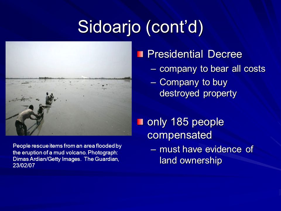 Sidoarjo (contd) Presidential Decree –company to bear all costs –Company to buy destroyed property only 185 people compensated –must have evidence of