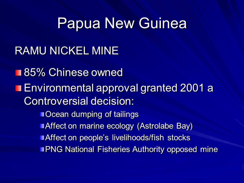 Papua New Guinea RAMU NICKEL MINE 85% Chinese owned Environmental approval granted 2001 a Controversial decision: Ocean dumping of tailings Affect on