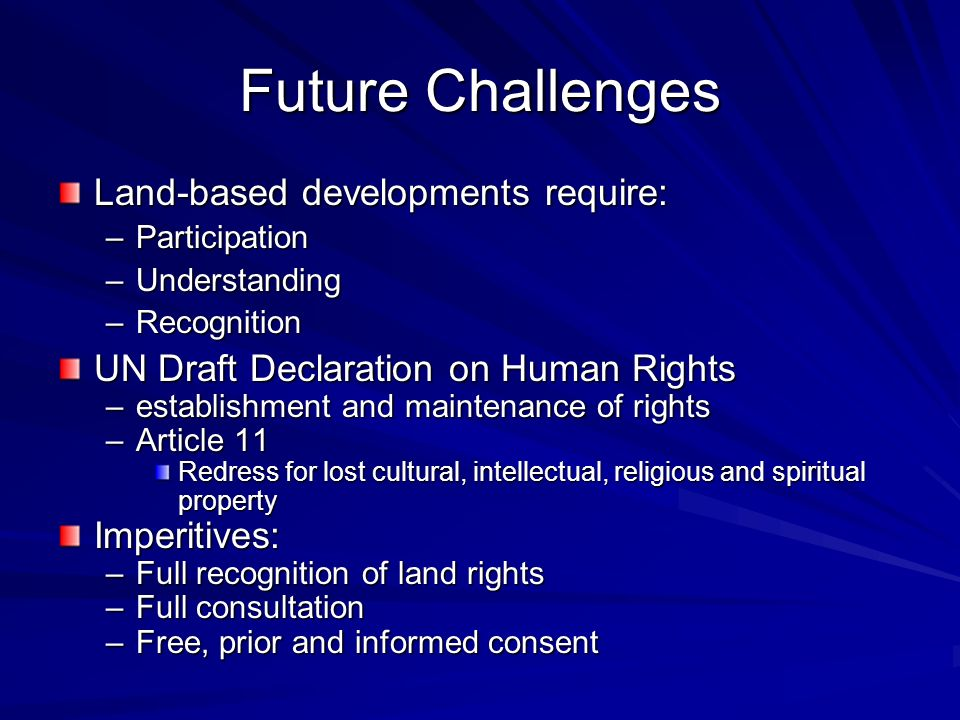 Future Challenges Land-based developments require: –Participation –Understanding –Recognition UN Draft Declaration on Human Rights –establishment and