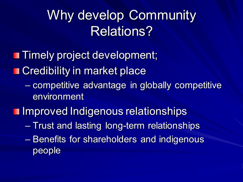 Why develop Community Relations? Timely project development; Credibility in market place –competitive advantage in globally competitive environment Im
