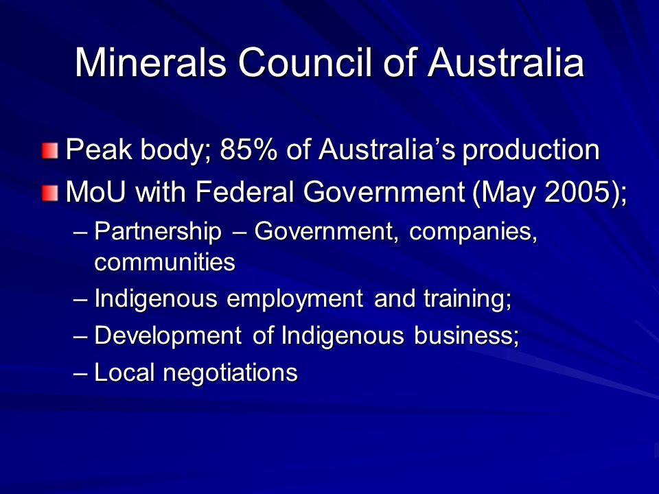 Minerals Council of Australia Peak body; 85% of Australias production MoU with Federal Government (May 2005); –Partnership – Government, companies, co