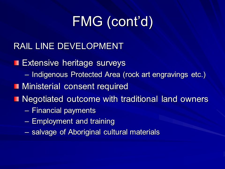 FMG (contd) RAIL LINE DEVELOPMENT Extensive heritage surveys –Indigenous Protected Area (rock art engravings etc.) Ministerial consent required Negotiated outcome with traditional land owners –Financial payments –Employment and training –salvage of Aboriginal cultural materials