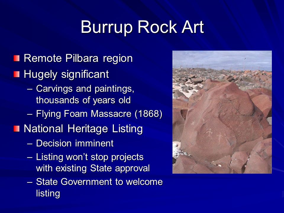 Burrup Rock Art Remote Pilbara region Hugely significant –Carvings and paintings, thousands of years old –Flying Foam Massacre (1868) National Heritage Listing –Decision imminent –Listing wont stop projects with existing State approval –State Government to welcome listing