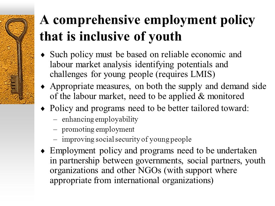 A comprehensive employment policy that is inclusive of youth Such policy must be based on reliable economic and labour market analysis identifying potentials and challenges for young people (requires LMIS) Appropriate measures, on both the supply and demand side of the labour market, need to be applied & monitored Policy and programs need to be better tailored toward: –enhancing employability –promoting employment –improving social security of young people Employment policy and programs need to be undertaken in partnership between governments, social partners, youth organizations and other NGOs (with support where appropriate from international organizations)