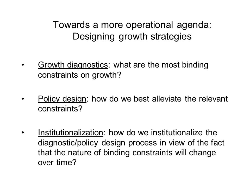Towards a more operational agenda: Designing growth strategies Growth diagnostics: what are the most binding constraints on growth? Policy design: how