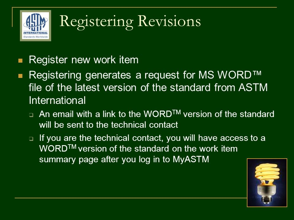 Registering Revisions Register new work item Registering generates a request for MS WORD file of the latest version of the standard from ASTM International An email with a link to the WORD TM version of the standard will be sent to the technical contact If you are the technical contact, you will have access to a WORD TM version of the standard on the work item summary page after you log in to MyASTM