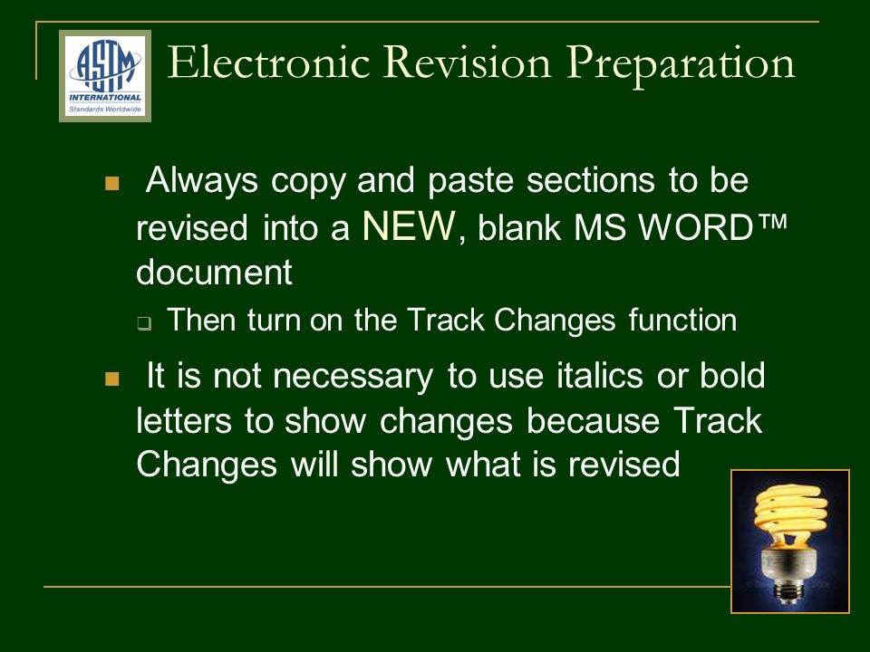Electronic Revision Preparation Always copy and paste sections to be revised into a NEW, blank MS WORD document Then turn on the Track Changes function It is not necessary to use italics or bold letters to show changes because Track Changes will show what is revised