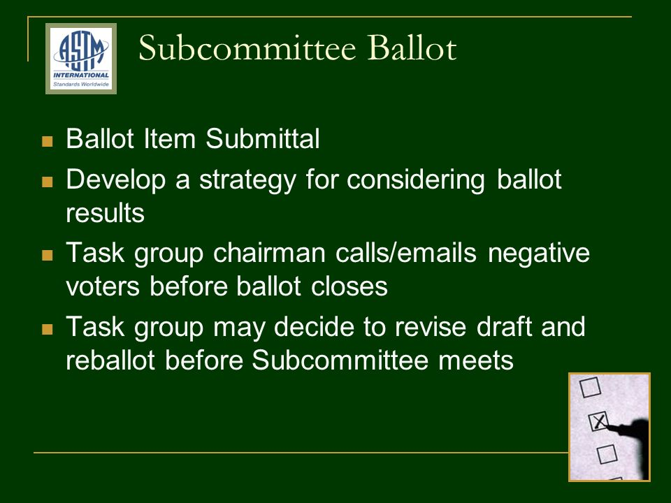 Subcommittee Ballot Ballot Item Submittal Develop a strategy for considering ballot results Task group chairman calls/emails negative voters before ballot closes Task group may decide to revise draft and reballot before Subcommittee meets