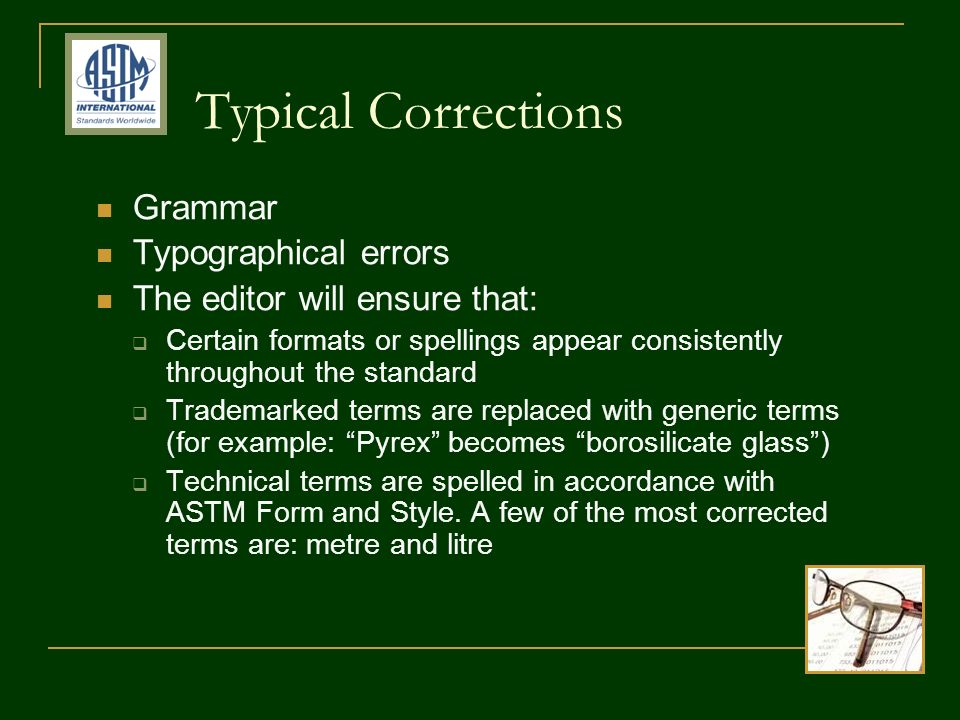 Typical Corrections Grammar Typographical errors The editor will ensure that: Certain formats or spellings appear consistently throughout the standard Trademarked terms are replaced with generic terms (for example: Pyrex becomes borosilicate glass) Technical terms are spelled in accordance with ASTM Form and Style.
