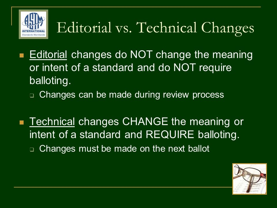 Editorial vs. Technical Changes Editorial changes do NOT change the meaning or intent of a standard and do NOT require balloting. Changes can be made