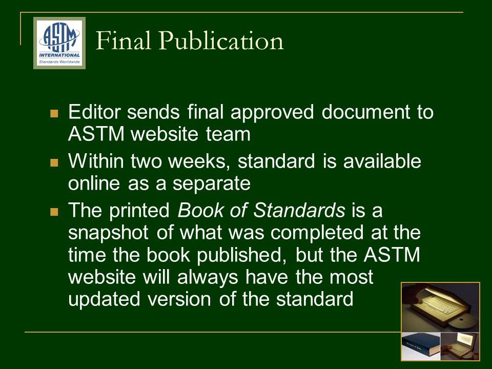 Final Publication Editor sends final approved document to ASTM website team Within two weeks, standard is available online as a separate The printed Book of Standards is a snapshot of what was completed at the time the book published, but the ASTM website will always have the most updated version of the standard