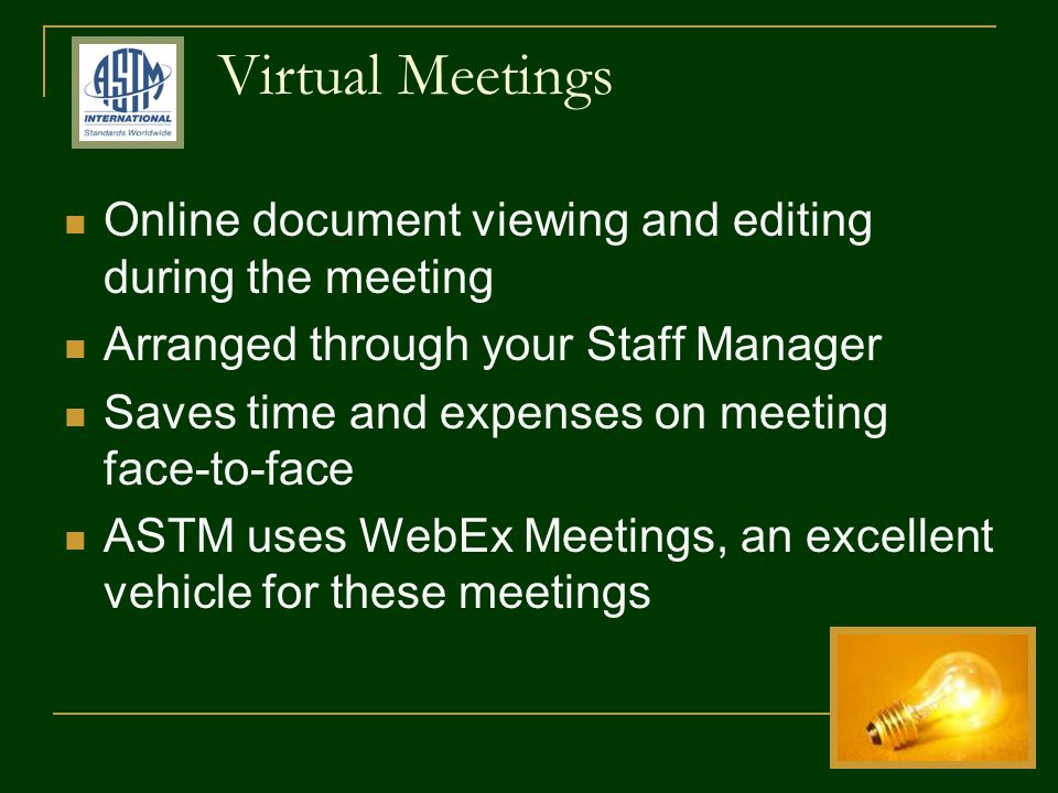 Online document viewing and editing during the meeting Arranged through your Staff Manager Saves time and expenses on meeting face-to-face ASTM uses WebEx Meetings, an excellent vehicle for these meetings Virtual Meetings