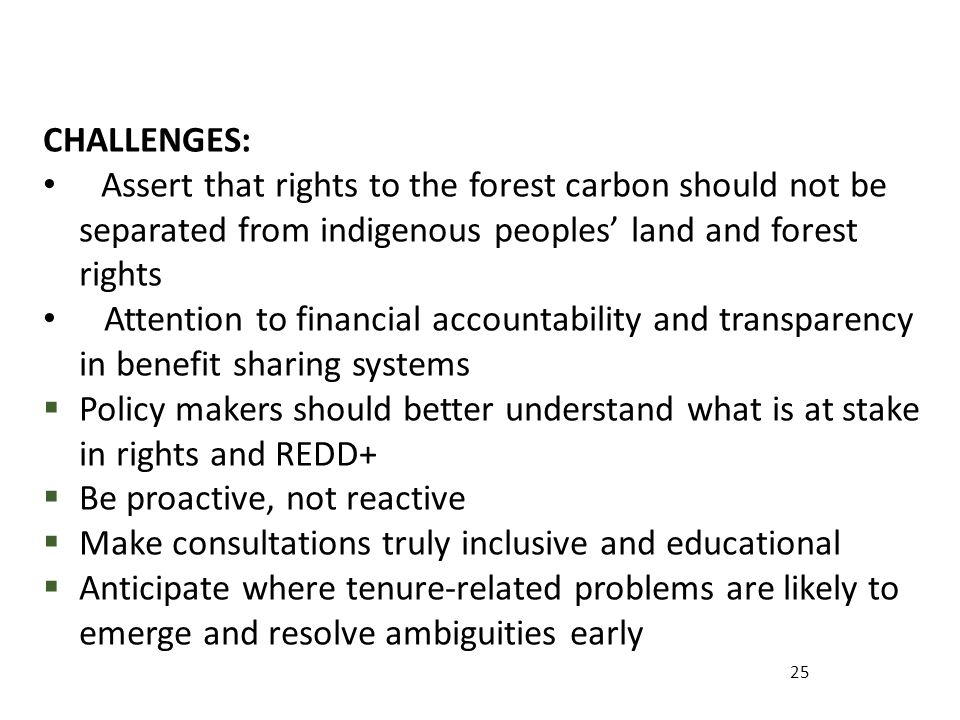 25 CHALLENGES: Assert that rights to the forest carbon should not be separated from indigenous peoples land and forest rights Attention to financial accountability and transparency in benefit sharing systems Policy makers should better understand what is at stake in rights and REDD+ Be proactive, not reactive Make consultations truly inclusive and educational Anticipate where tenure-related problems are likely to emerge and resolve ambiguities early