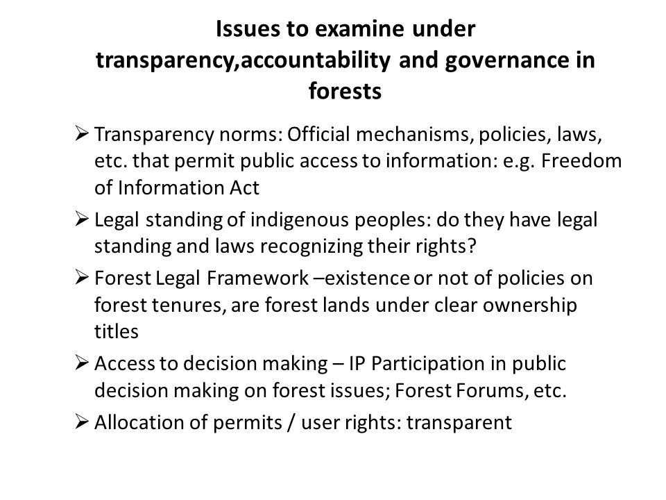 Issues to examine under transparency,accountability and governance in forests Transparency norms: Official mechanisms, policies, laws, etc.