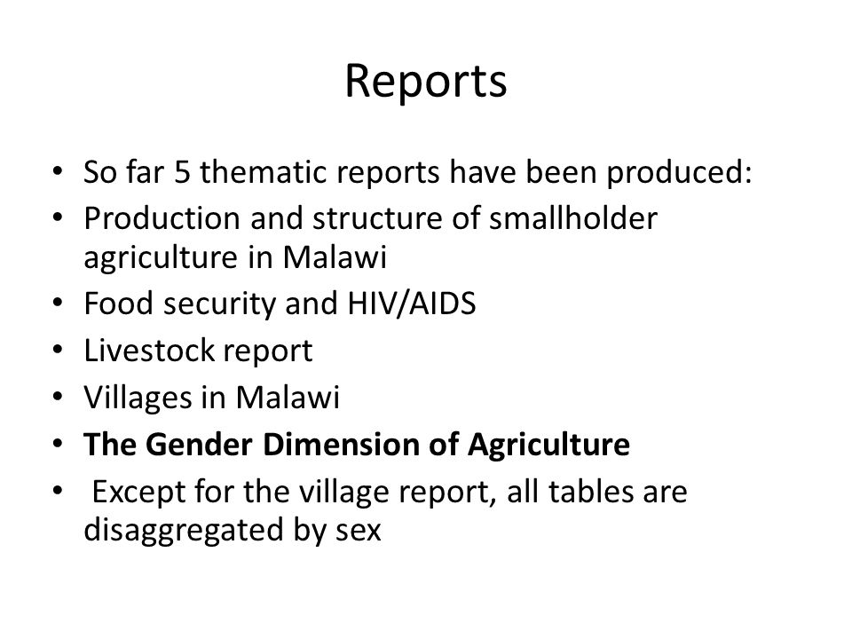 Reports So far 5 thematic reports have been produced: Production and structure of smallholder agriculture in Malawi Food security and HIV/AIDS Livestock report Villages in Malawi The Gender Dimension of Agriculture Except for the village report, all tables are disaggregated by sex
